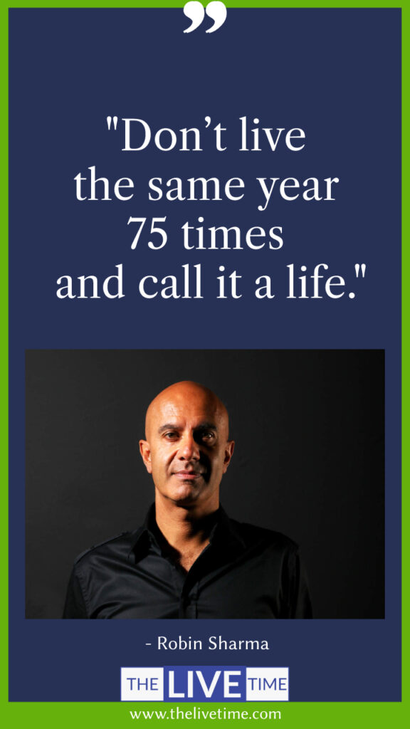 Don't live the same year 75 times and call it a life.